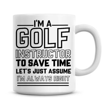 I'm A Golf Instructor To Save Time Lets Just Assume I'm Always Right Coffee Mug