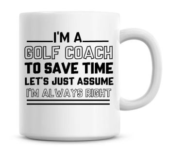 I'm A Golf Coach To Save Time Lets Just Assume I'm Always Right Coffee Mug