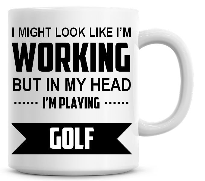 I Might Look Like I'm Working But In My Head I'm Playing Golf Coffee Mug