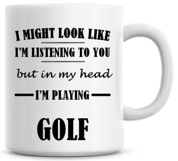I Might Look Like I'm Listening To You But In My Head I'm Playing Golf Coffee Mug