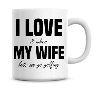 I Love It When My Wife Lets Me Go Golfing Funny Coffee Mug