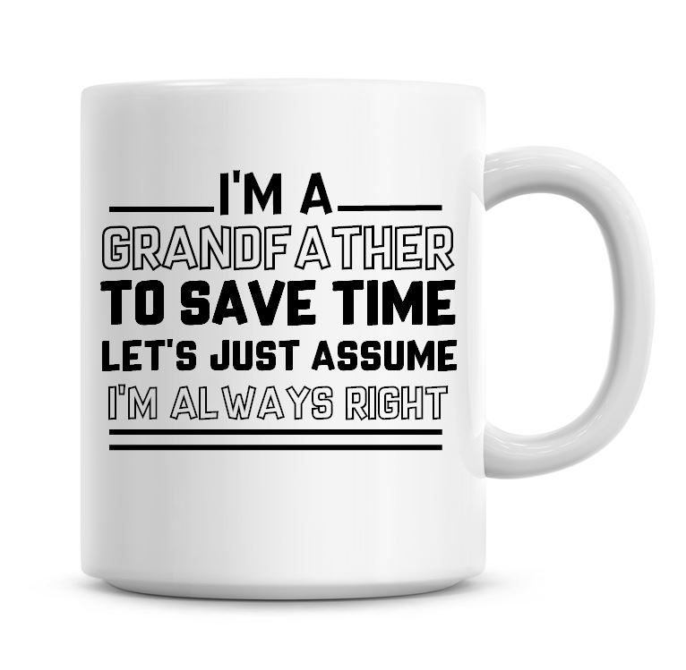 I'm A Grandfather To Save Time Lets Just Assume I'm Always Right Coffee Mug