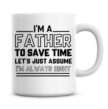I'm A Father To Save Time Lets Just Assume I'm Always Right Coffee Mug