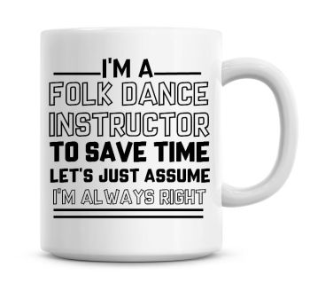 I'm A Folk Dancer Instructor To Save Time Lets Just Assume I'm Always Right Coffee Mug