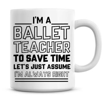 I'm A Ballet Teacher, To Save Time Lets Just Assume I'm Always Right Coffee Mug
