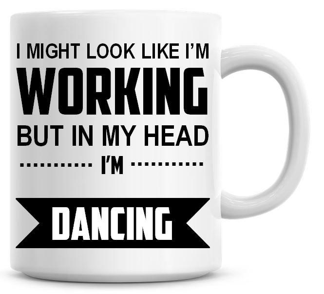 I Might Look Like I'm Working But In My Head I'm Dancing Coffee Mug