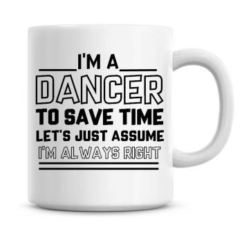 I'm A Dancer To Save Time Lets Just Assume I'm Always Right Coffee Mug