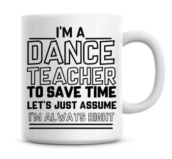 I'm A Dance Teacher To Save Time Lets Just Assume I'm Always Right Coffee Mug
