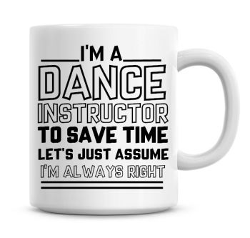 I'm A Dance Instructor To Save Time Lets Just Assume I'm Always Right Coffee Mug