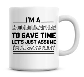 I'm A Choreographer To Save Time Lets Just Assume I'm Always Right Coffee Mug