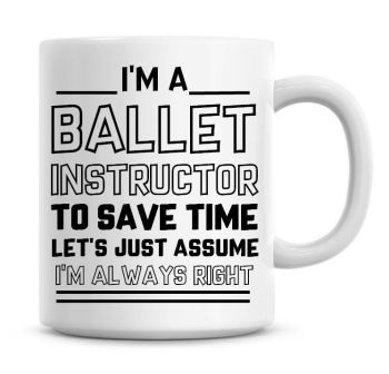 I'm A Ballet Instructor, To Save Time Lets Just Assume I'm Always Right Coffee Mug