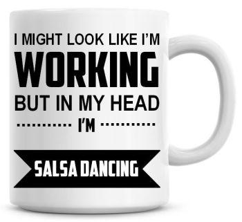 I Might Look Like I'm Working But In My Head I'm Salsa Dancing Coffee Mug