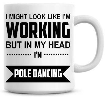 I Might Look Like I'm Working But In My Head I'm Pole Dancing Coffee Mug