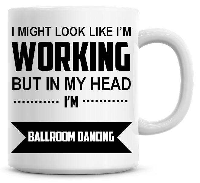 I Might Look Like I'm Working But In My Head I'm Ballroom Dancing Coffee Mu