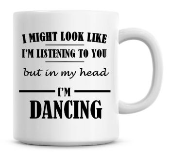 I Might Look Like I'm Listening To You But In My Head I'm Dancing Coffee Mug
