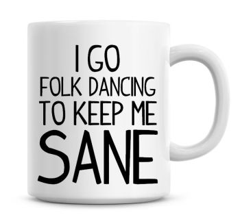 I Go Folk Dancing To Keep Me Sane Funny Coffee Mug