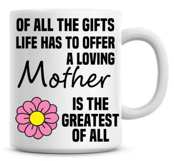 Of All The Gifts Life Has To Offer A Loving Mother Is The Greatest Of All Coffee Mug