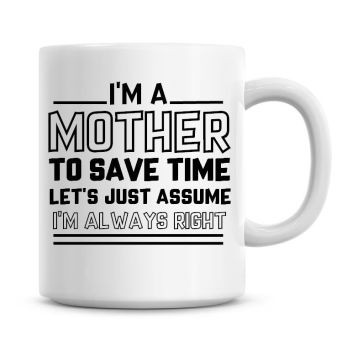I'm A Mother To Save Time Lets Just Assume I'm Always Right Coffee Mug