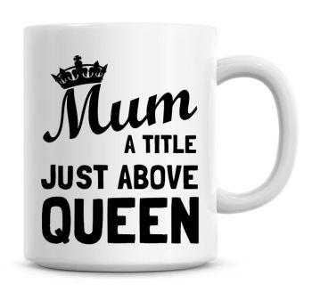 Mum, A Title Just Above Queen Coffee Mug