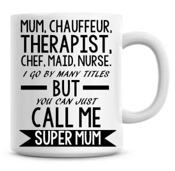 Mum, Chauffeur, Therapist, Chef, Maid, Nurse, I Go By Many Titles... Coffee Mug