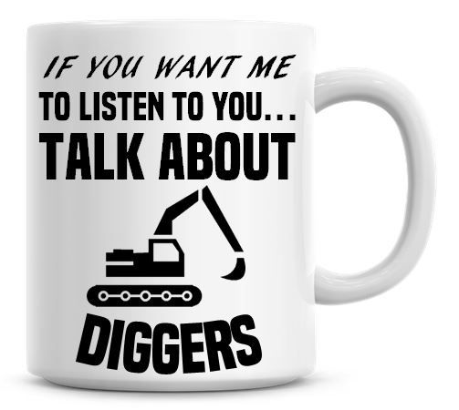If You Want Me To Listen To You Talk About Diggers Funny Coffee Mug