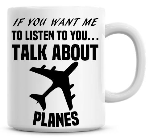 If You Want Me To Listen To You Talk About Planes Funny Coffee Mug