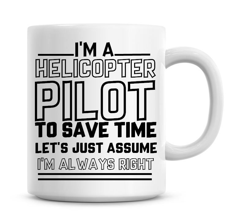 I'm A Helicopter Pilot To Save Time Lets Just Assume I'm Always Right Coffe