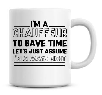 I'm A Chauffeur To Save Time Lets Just Assume I'm Always Right Coffee Mug