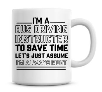 I'm A Bus Driving Instructor, To Save Time Lets Just Assume I'm Always Right Coffee Mug