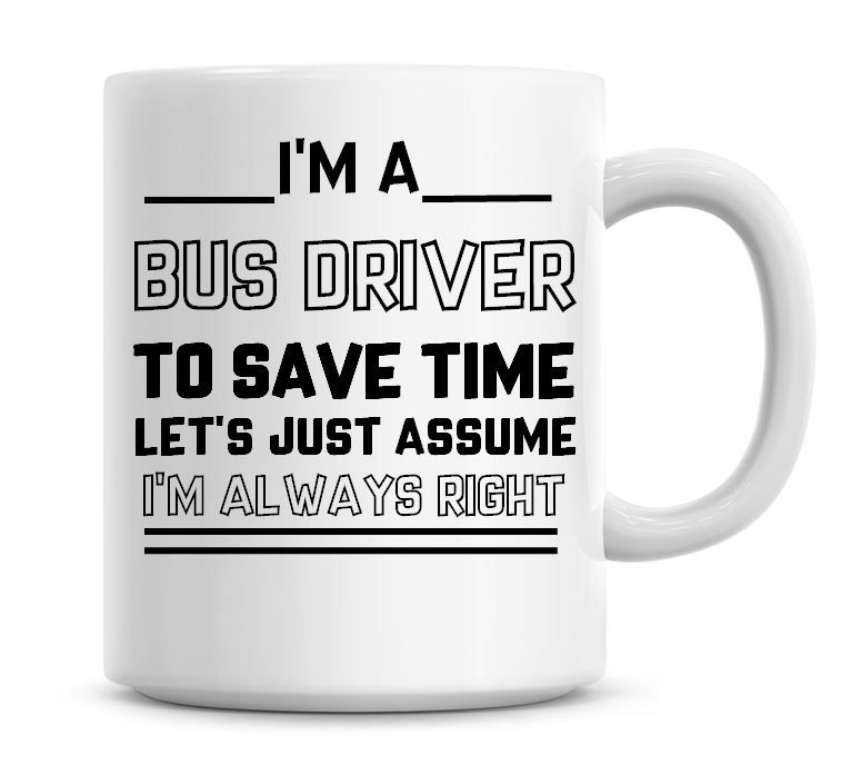 I'm A Bus Driver To Save Time Lets Just Assume I'm Always Right Coffee Mug