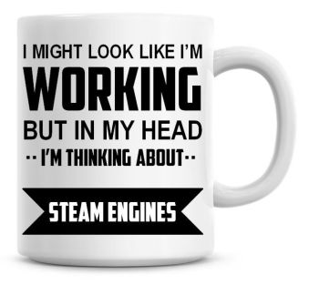 I Might Look Like I'm Working But In My Head I'm Thinking About Steam Engines Coffee Mug
