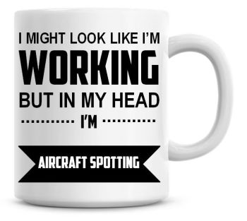 I Might Look Like I'm Working But In My Head I'm Aircraft Spotting Coffee Mug