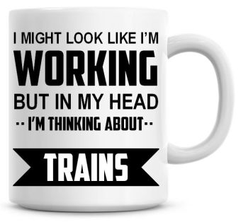 I Might Look Like I'm Working But In My Head I'm Thinking About Trains Coffee Mug