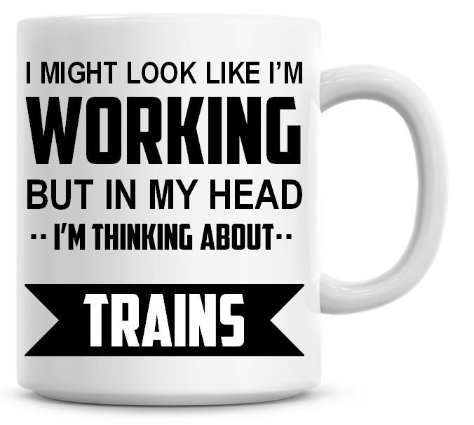 I Might Look Like I'm Working But In My Head I'm Thinking About Trains Coff