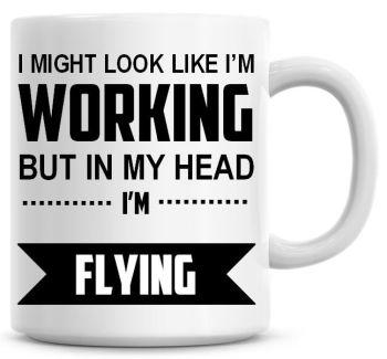 I Might Look Like I'm Working But In My Head I'm Flying Coffee Mug