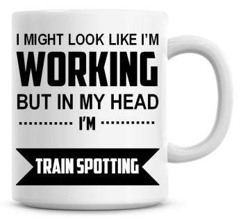 I Might Look Like I'm Working But In My Head I'm Train Spotting Coffee Mug