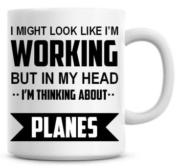 I Might Look Like I'm Working But In My Head I'm Thinking About Planes Coffee Mug