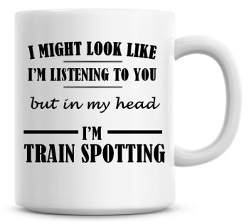 I Might Look Like I'm Listening To You But In My Head I'm Train Spotting Coffee Mug