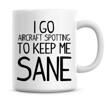 I Go Aircraft Spotting To Keep Me Sane Funny Coffee Mug