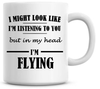 I Might Look Like I'm Listening To You But In My Head I'm Flying Coffee Mug