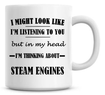 I Might Look Like I'm Listening To You But In My Head I'm Thinking About Steam Engines Coffee Mug