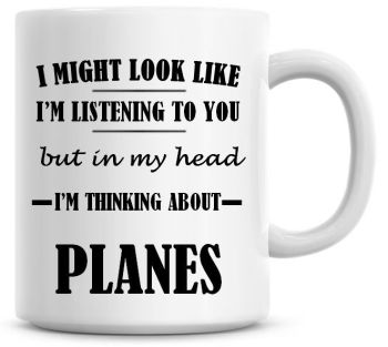 I Might Look Like I'm Listening To You But In My Head I'm Thinking About Planes Coffee Mug