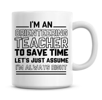 I'm An Orienteering Teacher To Save Time Lets Just Assume I'm Always Right Coffee Mug