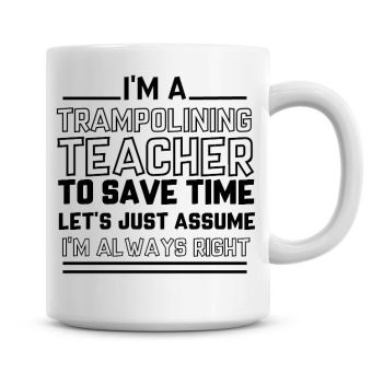 I'm A Trampolining Teacher To Save Time Lets Just Assume I'm Always Right Coffee Mug
