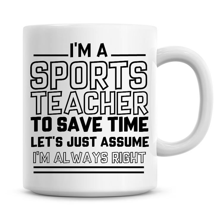 I'm A Sports Teacher To Save Time Lets Just Assume I'm Always Right Coffee
