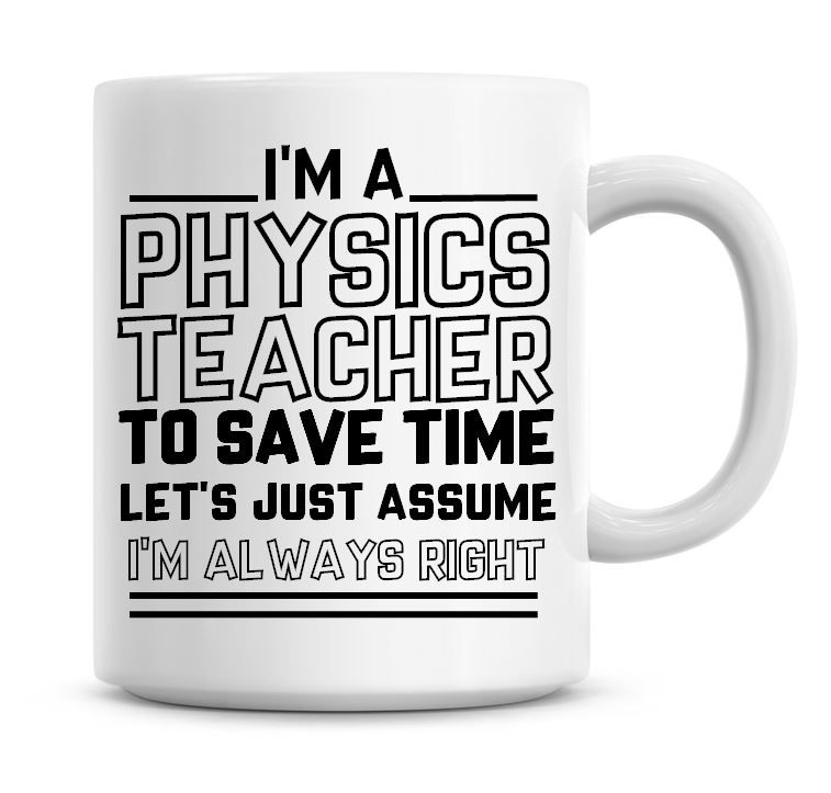 I'm A Physics Teacher To Save Time Lets Just Assume I'm Always Right Coffee