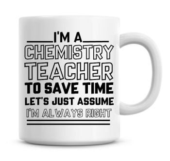 I'm A Chemistry Teacher To Save Time Lets Just Assume I'm Always Right Coffee Mug