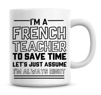 I'm A French Teacher To Save Time Lets Just Assume I'm Always Right Coffee Mug