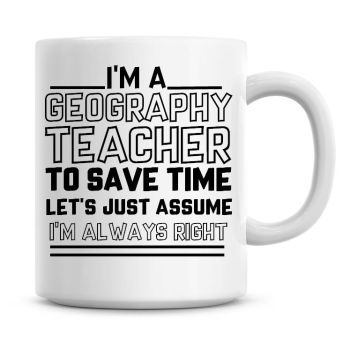 I'm A Geography Teacher To Save Time Lets Just Assume I'm Always Right Coffee Mug