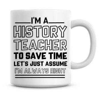 I'm A History Teacher To Save Time Lets Just Assume I'm Always Right Coffee Mug